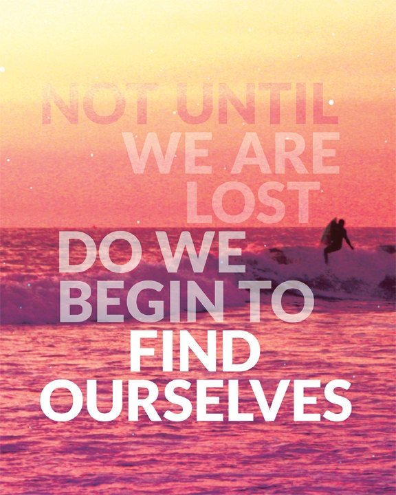 not until we are lost do we find ourselves